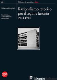 RAZIONALISMO RETORICO PER IL REGIME FASCISTA 1914-1944. ERETICI ITALIANI DELL'AR - GARGIANI R. (CUR.)