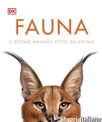 FAUNA. IL REGNO ANIMALE VISTO DA VICINO. EDIZ. ILLUSTRATA -