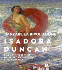DANZARE LA RIVOLUZIONE. ISADORA DUNCAN E LE ARTI FIGURATIVE IN ITALIA TRA OTTOCE - GIUBILEI M. F. (CUR.)