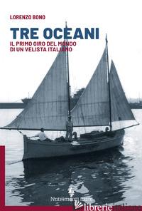 TRE OCEANI. IL PRIMO GIRO DEL MONDO DI UN VELISTA ITALIANO - BONO LORENZO