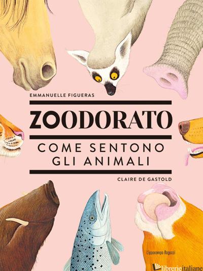 ZOODORATO. COME SENTONO GLI ANIMALI - FIGUERAS EMMANUELLE; GASTOLD CLAIRE DE