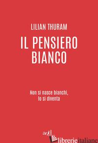 PENSIERO BIANCO. NON SI NASCE BIANCHI, LO SI DIVENTA (IL) - THURAM LILIAN