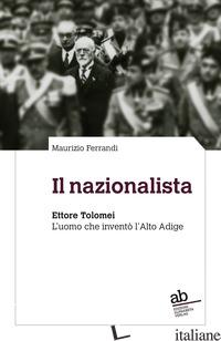 NAZIONALISTA. ETTORE TOLOMEI. L'UOMO CHE INVENTO' L'ALTO ADIGE (IL) - FERRANDI MAURIZIO