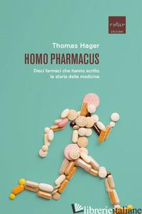 HOMO PHARMACUS. DIECI FARMACI CHE HANNO SCRITTO LA STORIA DELLA MEDICINA - HAGER THOMAS