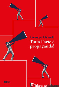 TUTTA L'ARTE E' PROPAGANDA - ORWELL GEORGE