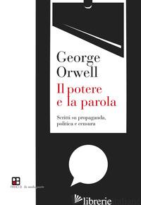 POTERE E LA PAROLA. SCRITTI SU PROPAGANDA, POLITICA E CENSURA (IL) - ORWELL GEORGE