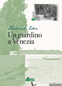 GIARDINO A VENEZIA (UN) - EDEN FREDERICK; SOLETTI F. (CUR.)