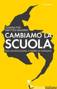 CAMBIAMO LA SCUOLA. PER UN'ISTRUZIONE A FORMA DI PERSONA - SAUDINO MATTEO; FOA' CHIARA; CINERARI R. (CUR.)