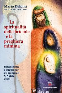 SPIRITUALITA' DELLE BRICIOLE E LA PREGHIERA MINIMA. BENEDIZIONE E AUGURI PER GLI - DELPINI MARIO
