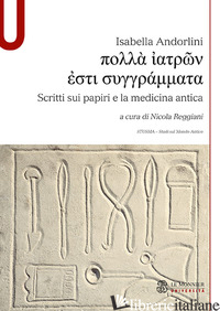 SCRITTI SUI PAPIRI E LA MEDICINA ANTICA - ANDORLINI ISABELLA; REGGIANI N. (CUR.)