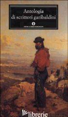 ANTOLOGIA DI SCRITTORI GARIBALDINI - RUFFILLI P. (CUR.)
