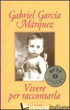 VIVERE PER RACCONTARLA - GARCIA MARQUEZ GABRIEL