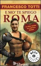 E MO' TE SPIEGO ROMA. LA MIA GUIDA ALL'ANTICA ROMA - TOTTI FRANCESCO