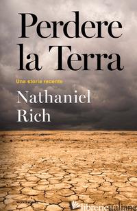 PERDERE LA TERRA. UNA STORIA RECENTE - RICH NATHANIEL