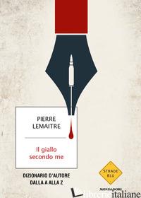GIALLO SECONDO ME. DIZIONARIO D'AUTORE DALLA A ALLA Z (IL) - LEMAITRE PIERRE