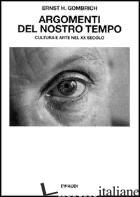 ARGOMENTI DEL NOSTRO TEMPO. CULTURA E ARTE NEL XX SECOLO - GOMBRICH ERNST H.