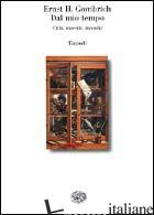 DAL MIO TEMPO. CITTA', MAESTRI, INCONTRI - GOMBRICH ERNST H.; WOODFIELD R. (CUR.)