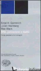 ARTE, PERCEZIONE E REALTA'. COME PENSIAMO LE IMMAGINI - GOMBRICH ERNST H.; HOCHBERG JULIAN; BLACK MAX