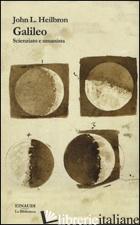 GALILEO. SCIENZIATO E UMANISTA - HEILBRON JOHN L.; GATTEI S. (CUR.)
