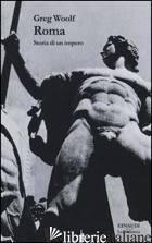 ROMA. STORIA DI UN IMPERO - WOOLF GREG; TRAINA G. (CUR.)