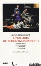 EPTALOGIA DI HIERONYMUS BOSCH. VOL. 1: L'INAPPETENZA-LA STRAVAGANZA-LA MODESTIA- - SPREGELBURD RAFAEL; CHERUBINI M. (CUR.)