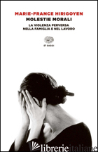 MOLESTIE MORALI. LA VIOLENZA PERVERSA NELLA FAMIGLIA E NEL LAVORO - HIRIGOYEN MARIE-FRANCE