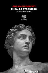 ENEA, LO STRANIERO. LE ORIGINI DI ROMA - GUIDORIZZI GIULIO