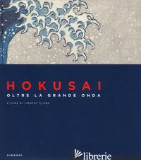 HOKUSAI. OLTRE LA GRANDE ONDA. EDIZ. A COLORI - CLARK T. J. (CUR.)