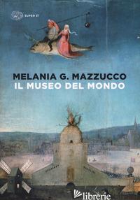 MUSEO DEL MONDO. EDIZ. ILLUSTRATA (IL) - MAZZUCCO MELANIA G.