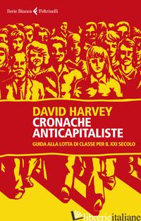 CRONACHE ANTICAPITALISTE. GUIDA ALLA LOTTA DI CLASSE PER IL XXI SECOLO - HARVEY DAVID