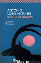 IN CULO AL MONDO - ANTUNES ANTONIO LOBO; DE LANCASTRE M. J. (CUR.)