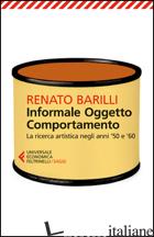 INFORMALE, OGGETTO, COMPORTAMENTO. VOL. 1: LA RICERCA ARTISTICA NEGLI ANNI '50 E - BARILLI RENATO