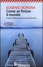 COME SE FINISSE IL MONDO. IL SENSO DELL'ESPERIENZA SCHIZOFRENICA - BORGNA EUGENIO