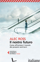 NOSTRO FUTURO. COME AFFRONTARE IL MONDO DEI PROSSIMI VENT'ANNI (IL) - ROSS ALEC