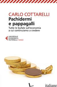 PACHIDERMI E PAPPAGALLI. TUTTE LE BUFALE SULL'ECONOMIA A CUI CONTINUIAMO A CREDE - COTTARELLI CARLO