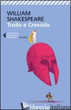TROILO E CRESSIDA. TESTO INGLESE A FRONTE - SHAKESPEARE WILLIAM; PLESCIA I. (CUR.)