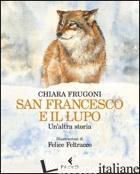 SAN FRANCESCO E IL LUPO. UN'ALTRA STORIA. EDIZ. ILLUSTRATA - FRUGONI CHIARA; FELTRACCO FELICE