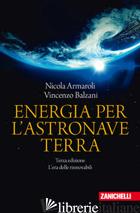 ENERGIA PER L'ASTRONAVE TERRA. L'ERA DELLE RINNOVABILI - ARMAROLI NICOLA; BALZANI VINCENZO