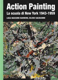 ACTION PAINTING. LA SCUOLA DI NEW YORK 1943-1959. EDIZ. ILLUSTRATA - BARBERO LUCA MASSIMO; SALVAGNINI SILENO