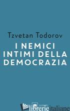 NEMICI INTIMI DELLA DEMOCRAZIA (I) - TODOROV TZVETAN