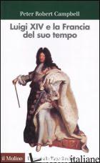 LUIGI XIV E LA FRANCIA DEL SUO TEMPO - CAMPBELL PETER R.