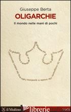 OLIGARCHIE. IL MONDO NELLE MANI DI POCHI - BERTA GIUSEPPE