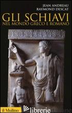 SCHIAVI NEL MONDO GRECO E ROMANO (GLI) - ANDREAU JEAN; DESCAT RAYMOND