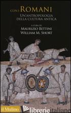 CON I ROMANI. UN'ANTROPOLOGIA DELLA CULTURA ANTICA - BETTINI M. (CUR.); SHORT W. M. (CUR.)