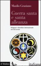 GUERRA SANTA E SANTA ALLEANZA. RELIGIONI E DISORDINE INTERNAZIONALE NEL XXI SECO - GRAZIANO MANLIO
