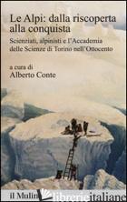 ALPI: DALLA RISCOPERTA ALLA CONQUISTA. SCIENZIATI, ALPINISTI E L'ACCADEMIA DELLE - CONTE A. (CUR.)
