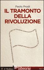 TRAMONTO DELLA RIVOLUZIONE (IL) - PRODI PAOLO