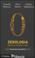 ZEROLOGIA. SULLO ZERO, IL VUOTO E IL NULLA - BARTOCCI CLAUDIO; MARTIN PIERO; TAGLIAPIETRA ANDREA