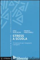 STRESS A SCUOLA. 12 INTERVENTI PER INSEGNANTI E DIRIGENTI - GUGLIELMI DINA; FRACCAROLI FRANCO