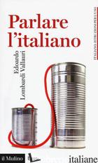 PARLARE L'ITALIANO. COME USARE MEGLIO LA NOSTRA LINGUA - LOMBARDI VALLAURI EDOARDO